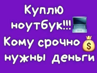 КУПЛЮ НОУТБУКИ - МОНОБЛОКИ - TV - СМАРТФОНЫ