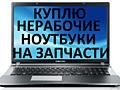 Купим б. у ноутбуки на запчасти и компьютеры