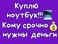КУПЛЮ НОУТБУКИ ★ МОНОБЛОКИ ★ TV ★ СМАРТФОНЫ